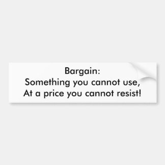 Bargain: Something you cannot use, at a price you  Bumper Sticker