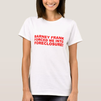 Barney Frank forced me into Foreclosure! T-Shirt