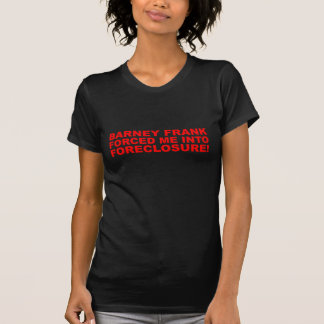 Barney Frank forced me into Foreclosure! T-shirts