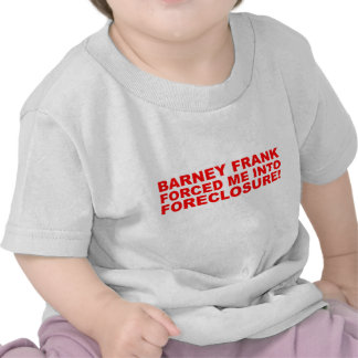 Barney Frank forced me into Foreclosure! Tshirts