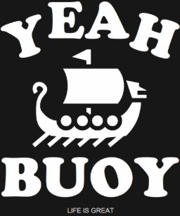 b8dafda1 Bday Gift Yeah Buoy Life Is Great A Ship Is Good T-Shirt