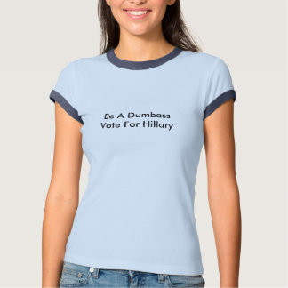 Be A Dumbass - Vote For Hillary T-Shirt