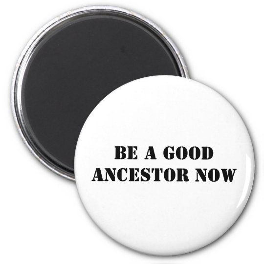 Be A Good Ancestor Now Magnet