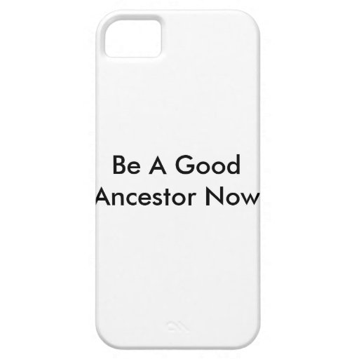 Be A Good Ancestor Now phone case iPhone 5 Cases