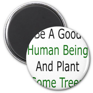 Be A Good Human Being And Plant Some Trees 6 Cm Round Magnet