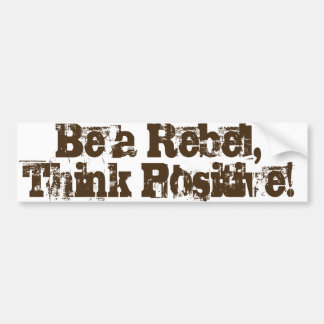 Be a Rebel, think positive! Bumper Sticker