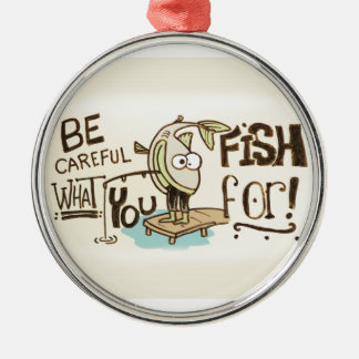 Be Careful what you fish for! Christmas Ornament