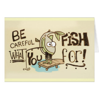 Be Careful what you fish for! Greeting Card
