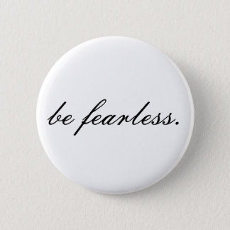 be fearless. 6 cm round badge