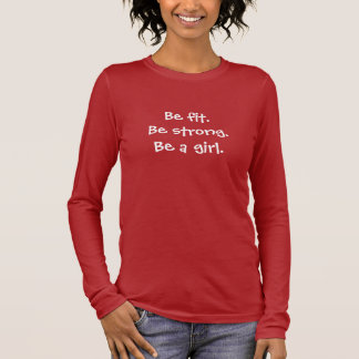 Be fit.Be strong.Be a girl. Long Sleeve T-Shirt