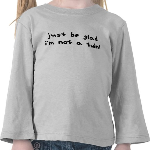 Be Glad I'm Not a Twin T Shirts