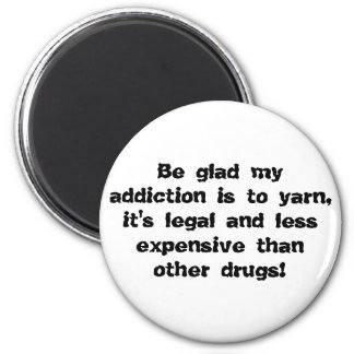 Be glad my addiction is to yarn, it's legal and... magnet