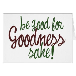 Be Good for Goodness Sake Card