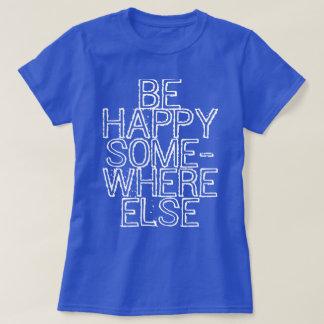 Be Happy Somewhere Else T-Shirt