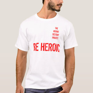 Be Heroic T shirt Heroic Destiny Project