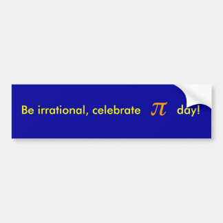Be irrational, celebrate PI day! Bumper Sticker