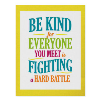 Be Kind for Everyone You Meet is Fighting a Hard B Postcard