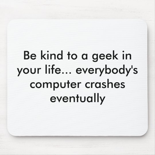 Be kind to a geek in your life... everybody's c... mouse mat
