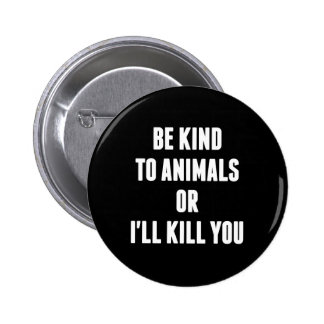 Be Kind to Animals or I'll Kill You Buttons