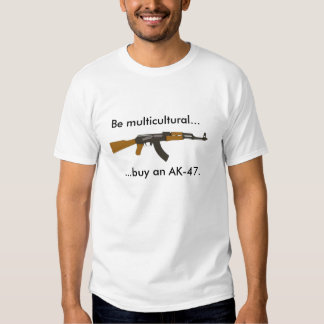 Be multicultural buy an AK-47. Tee Shirts
