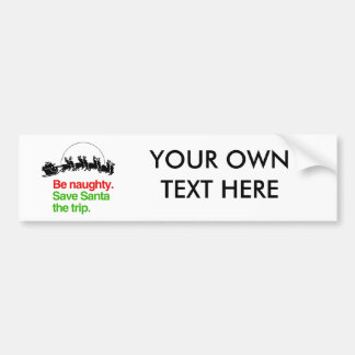 BE NAUGHTY SAVE SANTA THE TRIP -.png Bumper Sticker