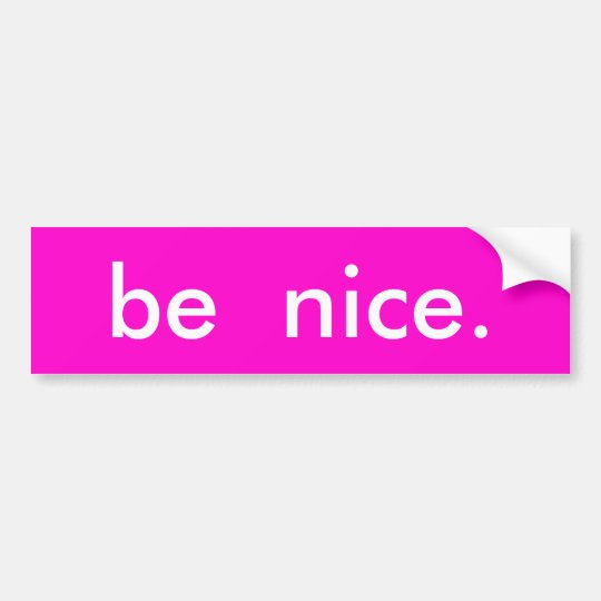 be  nice. bumper sticker
