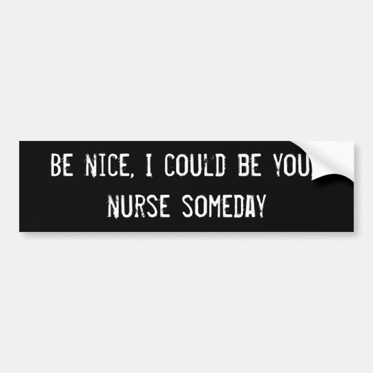 Be nice, I could be your nurse someday Bumper Sticker