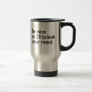 Be Nice, or I'll Break Your Reed 15 Oz Stainless Steel Travel Mug