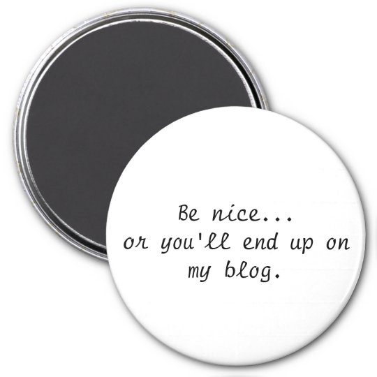 Be Nice...Or you'll end up on my blog magnet