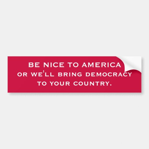 BE NICE TO AMERICA or we'll bring democracyto yo.. Bumper Stickers