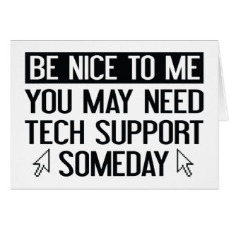 Be Nice To Me. You May Need Tech Support Someday. Greeting Card