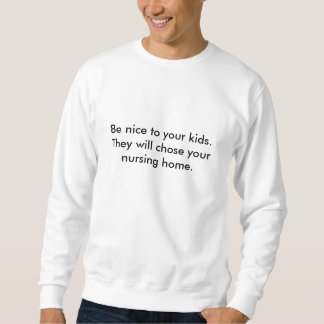 Be nice to your kids. They will chose your nurs... Sweatshirt