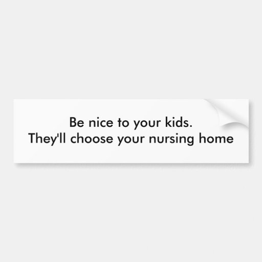 Be nice to your kids. They'll choose your nursi... Bumper Stickers