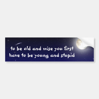 be old and wise you first have to be young and... bumper sticker