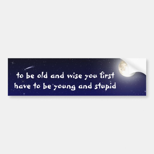be old and wise you first have to be young and... bumper stickers