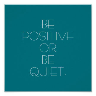 Be Positive or Be Quiet Poster
