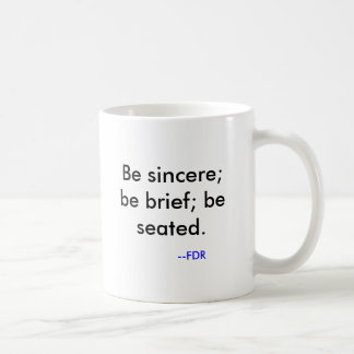 Be sincere; be brief; be seated. , --FDR Coffee Mug