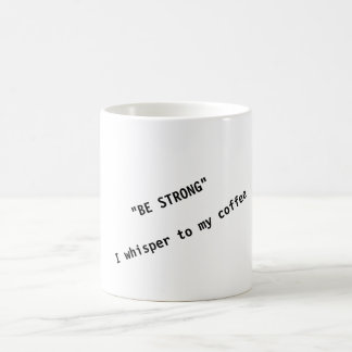 """BE STRONG""  I whisper to my coffee - Coffee Mug"