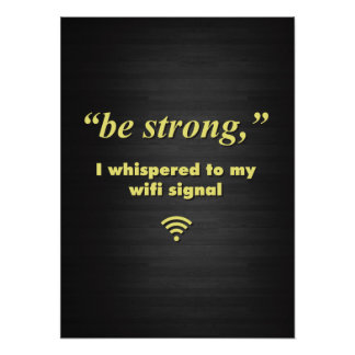 Be Strong I whispered to my wifi signal Print