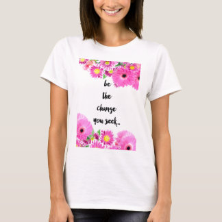 Be the change you seek T-Shirt