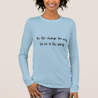 Be the change you wish to see in the world. long sleeve T-Shirt