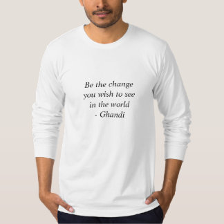 Be the change you wish to seein the world- Ghandi Tshirt