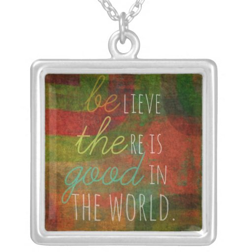 Be the Good : Believe there is good in the world Pendants