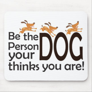 Be the Person Your Dog Thinks You Are Mouse Pad