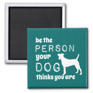 Be The Person Your Dog Thinks You Are Square Magnet