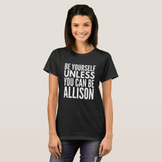 Be yourself unless you can be Allison T-Shirt
