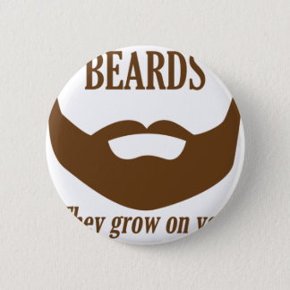 BEARDS THEY GROWN ON YOU 6 CM ROUND BADGE