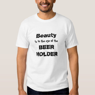 Beauty, BEER HOLDER, is in the eye of the T-shirt
