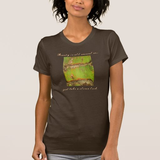 Beauty is all around us..., just take a ... t shirts