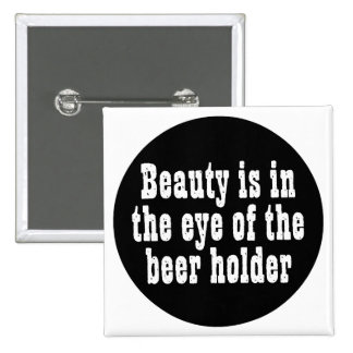 Beauty Is In The Eye Of The Beer Holder Pinback Button